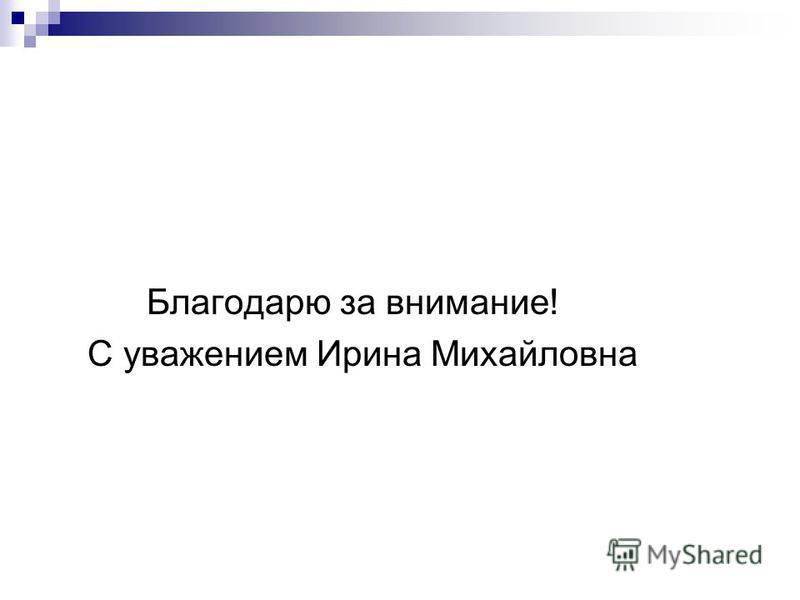 Благодарю за внимание! С уважением Ирина Михайловна