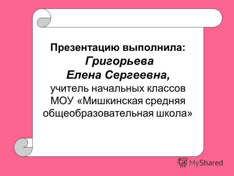 Презентацию выполнила: Григорьева Елена Сергеевна, учитель начальных классов МОУ «Мишкинская средняя общеобразовательная школа»