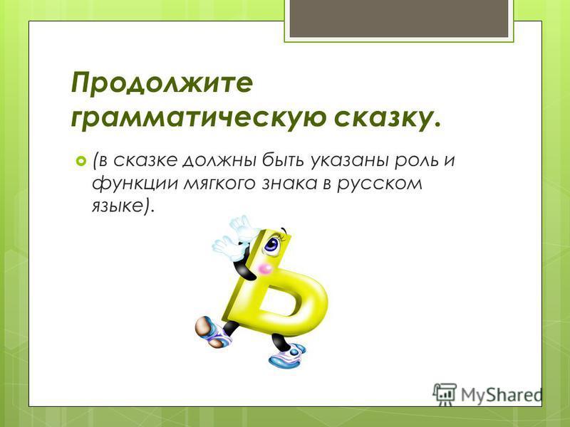 Продолжите грамматическую сказку. (в сказке должны быть указаны роль и функции мягкого знака в русском языке).