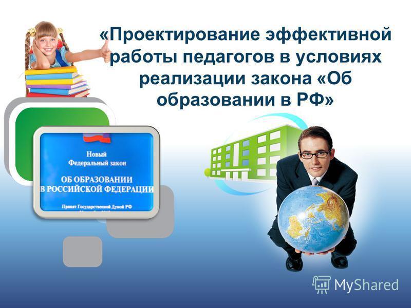 «Проектирование эффективной работы педагогов в условиях реализации закона «Об образовании в РФ»