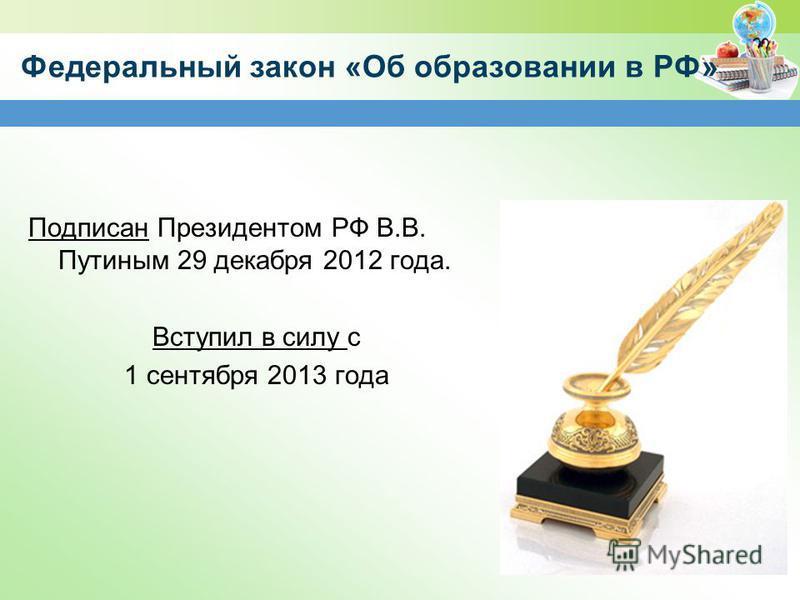 Федеральный закон «Об образовании в РФ» Подписан Президентом РФ В.В. Путиным 29 декабря 2012 года. Вступил в силу с 1 сентября 2013 года