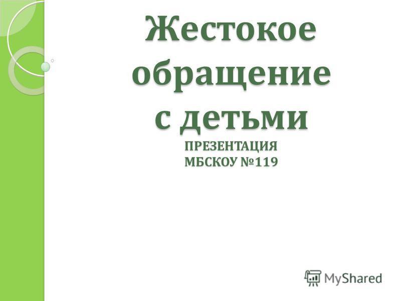 Жестокое обращение с детьми ПРЕЗЕНТАЦИЯ МБСКОУ 119