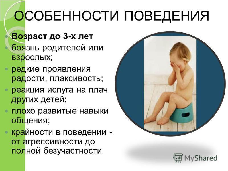 ОСОБЕННОСТИ ПОВЕДЕНИЯ Возраст до 3-х лет боязнь родителей или взрослых; редкие проявления радости, плаксивость; реакция испуга на плач других детей; плохо развитые навыки общения; крайности в поведении - от агрессивности до полной безучастности