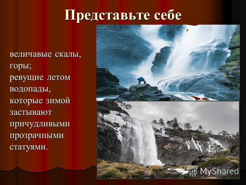 Представьте себе величавые скалы, величавые скалы, горы; горы; ревущие летом ревущие летом водопады, водопады, которые зимой которые зимой застывают застывают причудливыми причудливыми прозрачными прозрачными статуями. статуями.