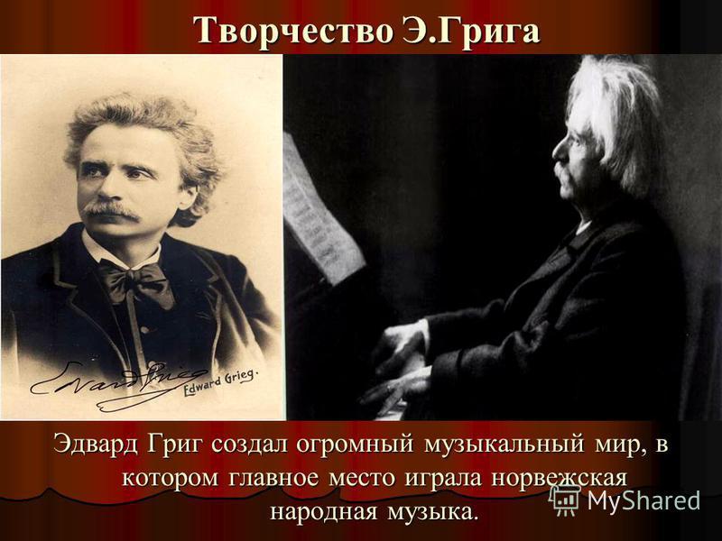 Творчество Э.Грига Эдвард Григ создал огромный музыкальный мир, в котором главное место играла норвежская народная музыка.
