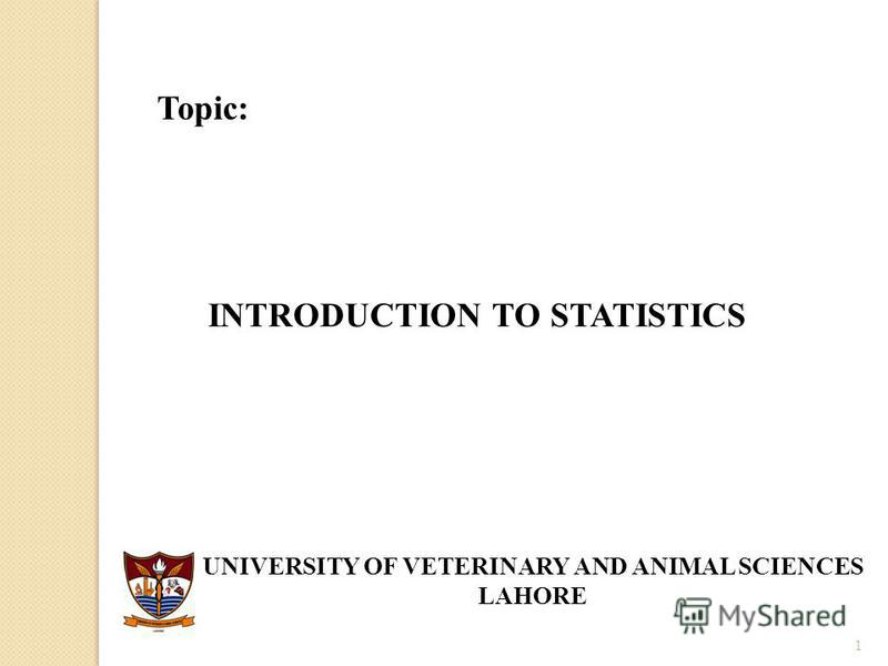 1 Topic: INTRODUCTION TO STATISTICS UNIVERSITY OF VETERINARY AND ANIMAL SCIENCES LAHORE