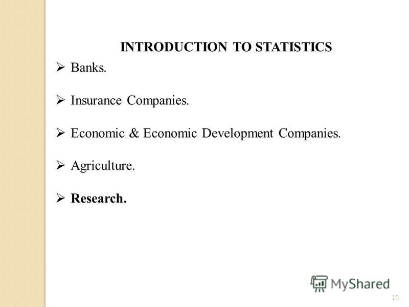 10 INTRODUCTION TO STATISTICS Banks. Insurance Companies. Economic & Economic Development Companies. Agriculture. Research.