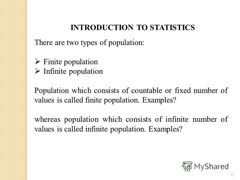 11 INTRODUCTION TO STATISTICS There are two types of population: Finite population Infinite population Population which consists of countable or fixed number of values is called finite population. Examples? whereas population which consists of infini