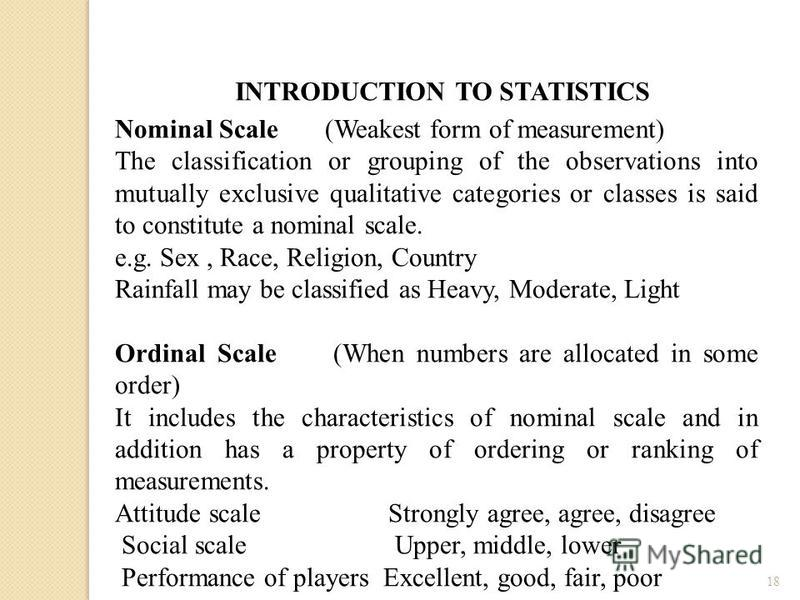 18 INTRODUCTION TO STATISTICS Nominal Scale (Weakest form of measurement) The classification or grouping of the observations into mutually exclusive qualitative categories or classes is said to constitute a nominal scale. e.g. Sex, Race, Religion, Co