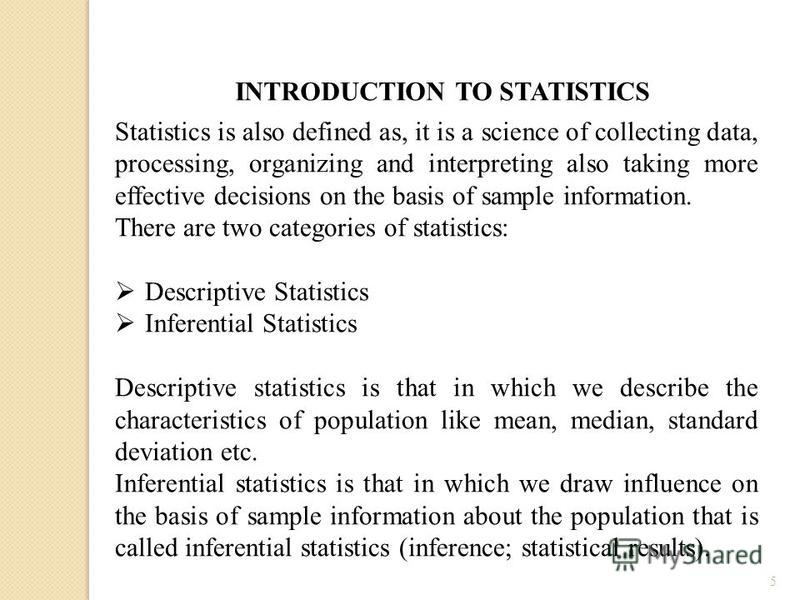 5 Statistics is also defined as, it is a science of collecting data, processing, organizing and interpreting also taking more effective decisions on the basis of sample information. There are two categories of statistics: Descriptive Statistics Infer