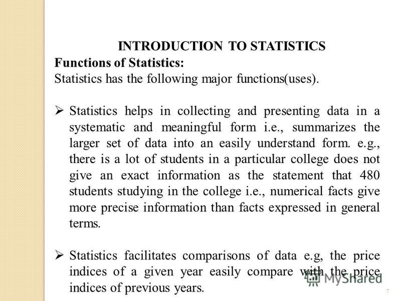 7 Functions of Statistics: Statistics has the following major functions(uses). Statistics helps in collecting and presenting data in a systematic and meaningful form i.e., summarizes the larger set of data into an easily understand form. e.g., there