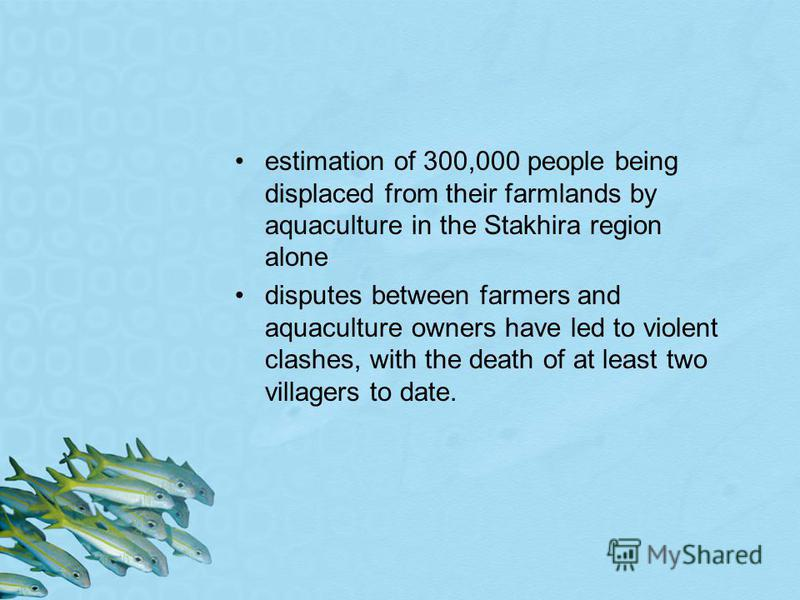 estimation of 300,000 people being displaced from their farmlands by aquaculture in the Stakhira region alone disputes between farmers and aquaculture owners have led to violent clashes, with the death of at least two villagers to date.