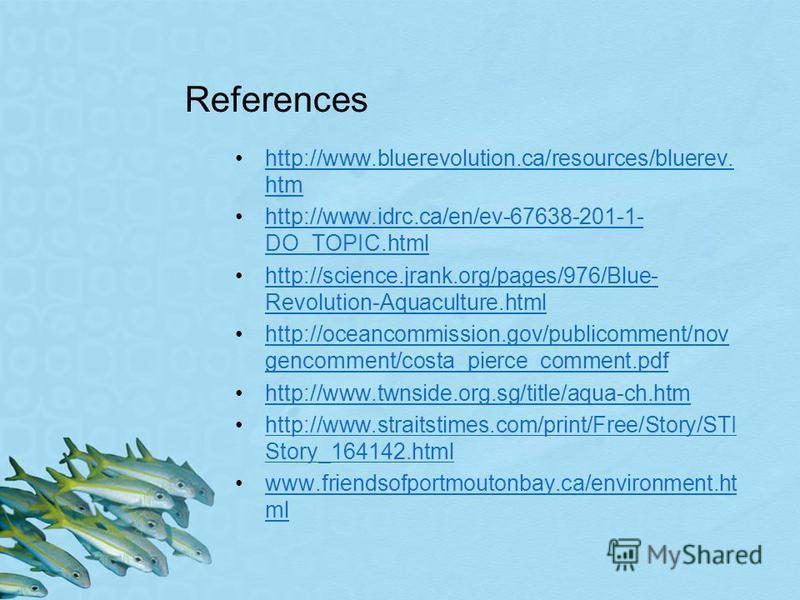 References http://www.bluerevolution.ca/resources/bluerev. htmhttp://www.bluerevolution.ca/resources/bluerev. htm http://www.idrc.ca/en/ev-67638-201-1- DO_TOPIC.htmlhttp://www.idrc.ca/en/ev-67638-201-1- DO_TOPIC.html http://science.jrank.org/pages/97