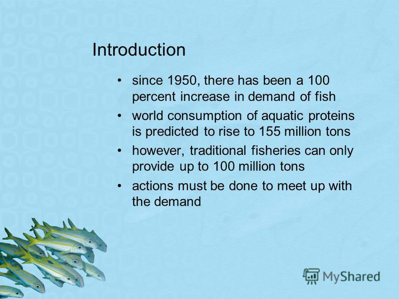 Introduction since 1950, there has been a 100 percent increase in demand of fish world consumption of aquatic proteins is predicted to rise to 155 million tons however, traditional fisheries can only provide up to 100 million tons actions must be don