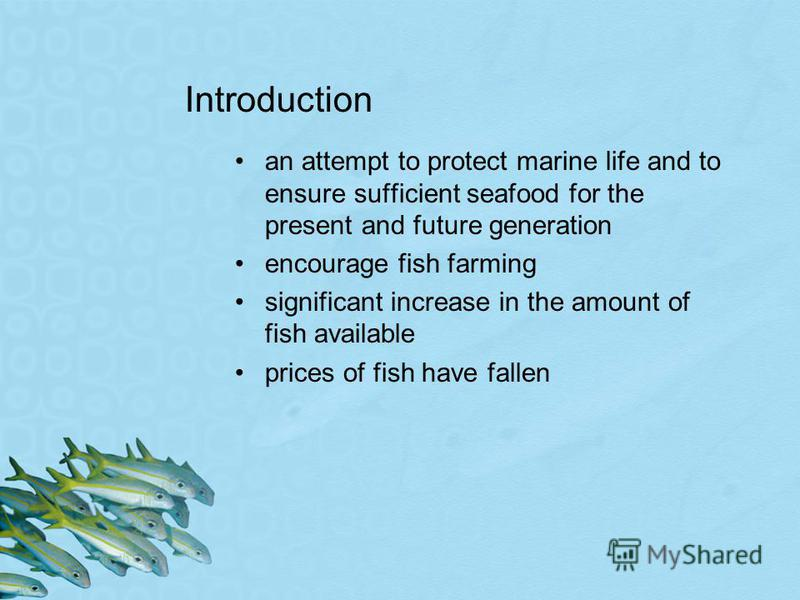 Introduction an attempt to protect marine life and to ensure sufficient seafood for the present and future generation encourage fish farming significant increase in the amount of fish available prices of fish have fallen