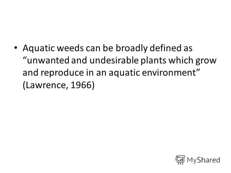 AQUACTIC WEED Aquatic weeds can be broadly defined as unwanted and undesirable plants which grow and reproduce in an aquatic environment (Lawrence, 1966)