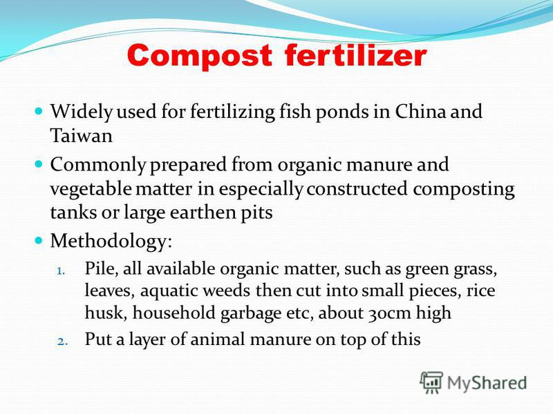Compost fertilizer Widely used for fertilizing fish ponds in China and Taiwan Commonly prepared from organic manure and vegetable matter in especially constructed composting tanks or large earthen pits Methodology: 1. Pile, all available organic matt