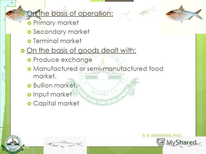7 On the basis of operation: Primary market Secondary market Terminal market On the basis of goods dealt with: Produce exchange Manufactured or semi-manufactured food market. Bullion market. Input market Capital market Harvesting and Marketing of Fis