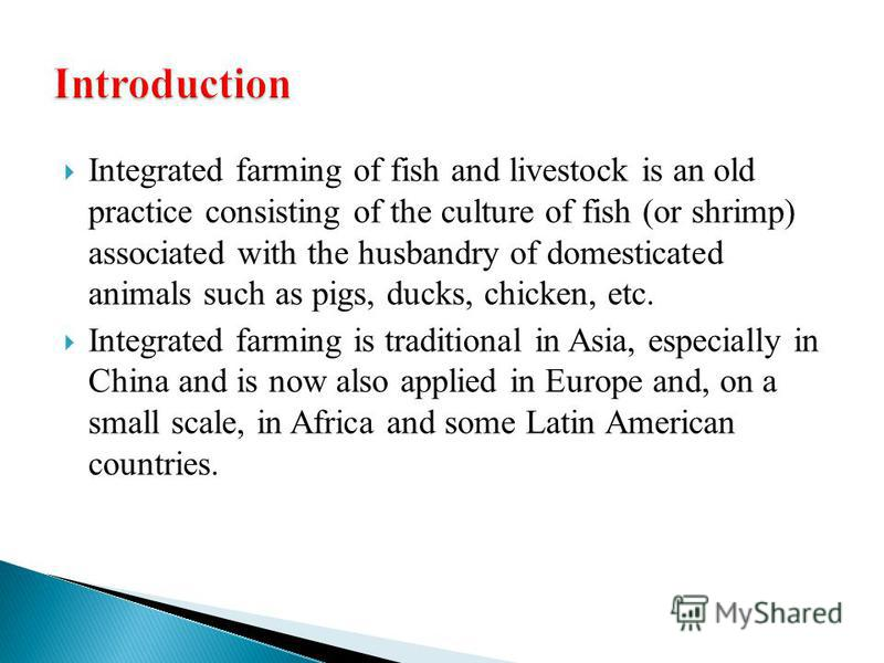 Integrated farming of fish and livestock is an old practice consisting of the culture of fish (or shrimp) associated with the husbandry of domesticated animals such as pigs, ducks, chicken, etc. Integrated farming is traditional in Asia, especially i