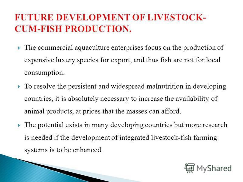 The commercial aquaculture enterprises focus on the production of expensive luxury species for export, and thus fish are not for local consumption. To resolve the persistent and widespread malnutrition in developing countries, it is absolutely necess