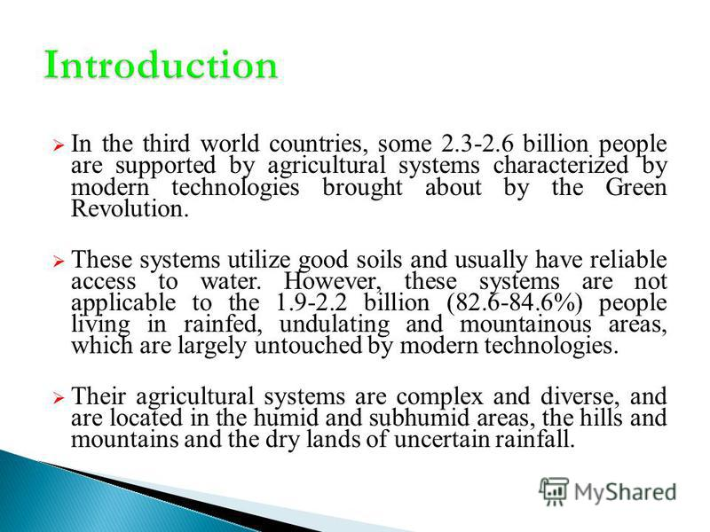 In the third world countries, some 2.3-2.6 billion people are supported by agricultural systems characterized by modern technologies brought about by the Green Revolution. These systems utilize good soils and usually have reliable access to water. Ho