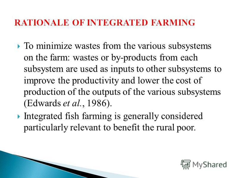 To minimize wastes from the various subsystems on the farm: wastes or by-products from each subsystem are used as inputs to other subsystems to improve the productivity and lower the cost of production of the outputs of the various subsystems (Edward