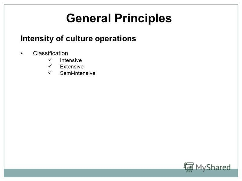 General Principles Intensity of culture operations Classification Intensive Extensive Semi-intensive