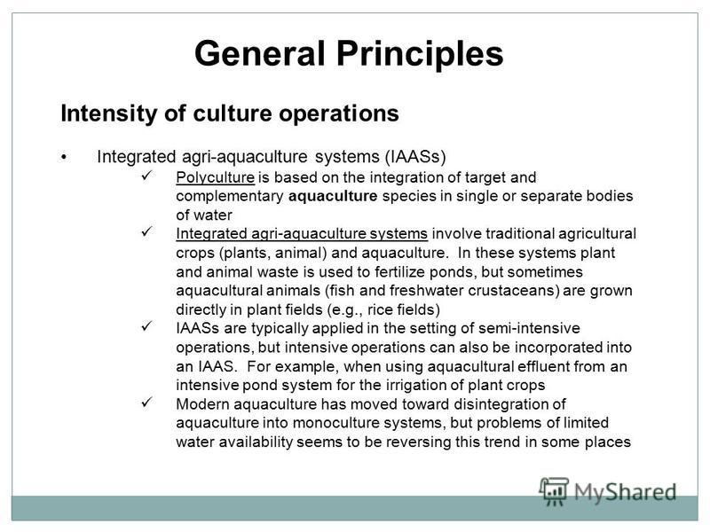 General Principles Intensity of culture operations Integrated agri-aquaculture systems (IAASs) Polyculture is based on the integration of target and complementary aquaculture species in single or separate bodies of water Integrated agri-aquaculture s