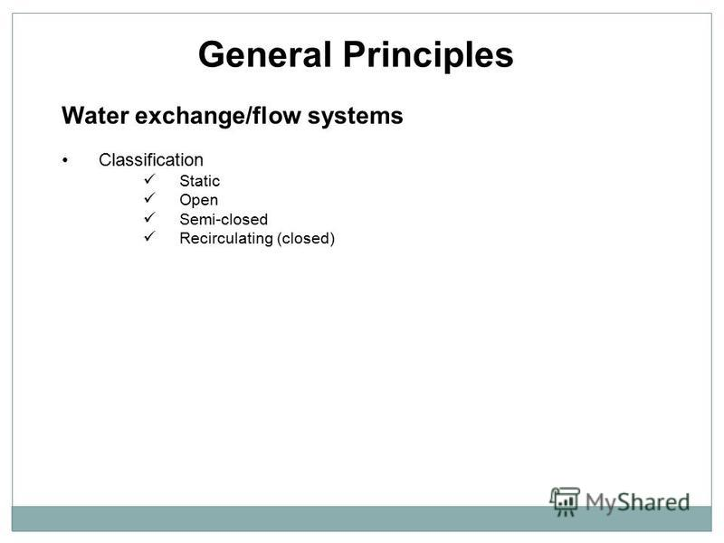 General Principles Water exchange/flow systems Classification Static Open Semi-closed Recirculating (closed)