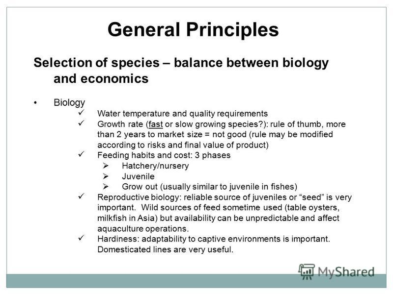General Principles Selection of species – balance between biology and economics Biology Water temperature and quality requirements Growth rate (fast or slow growing species?): rule of thumb, more than 2 years to market size = not good (rule may be mo