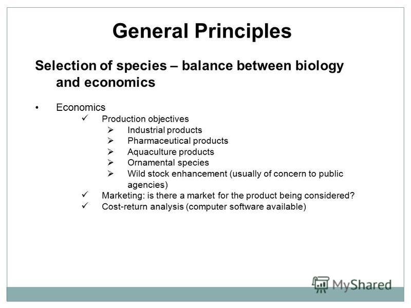 General Principles Selection of species – balance between biology and economics Economics Production objectives Industrial products Pharmaceutical products Aquaculture products Ornamental species Wild stock enhancement (usually of concern to public a