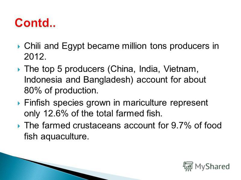 Chili and Egypt became million tons producers in 2012. The top 5 producers (China, India, Vietnam, Indonesia and Bangladesh) account for about 80% of production. Finfish species grown in mariculture represent only 12.6% of the total farmed fish. The