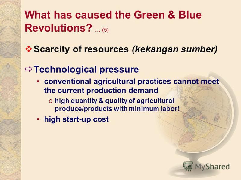 What has caused the Green & Blue Revolutions? … (5) Scarcity of resources (kekangan sumber) Technological pressure conventional agricultural practices cannot meet the current production demand ohigh quantity & quality of agricultural produce/products