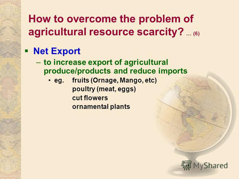How to overcome the problem of agricultural resource scarcity? … (6) Net Export –to increase export of agricultural produce/products and reduce imports eg. fruits (Ornage, Mango, etc) poultry (meat, eggs) cut flowers ornamental plants