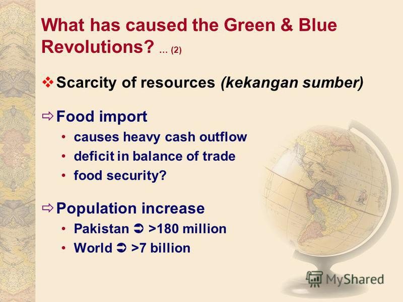 What has caused the Green & Blue Revolutions? … (2) Scarcity of resources (kekangan sumber) Food import causes heavy cash outflow deficit in balance of trade food security? Population increase Pakistan >180 million World >7 billion