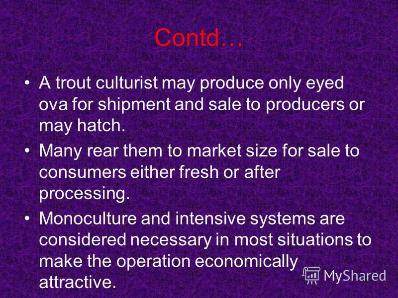 Contd… A trout culturist may produce only eyed ova for shipment and sale to producers or may hatch. Many rear them to market size for sale to consumers either fresh or after processing. Monoculture and intensive systems are considered necessary in mo