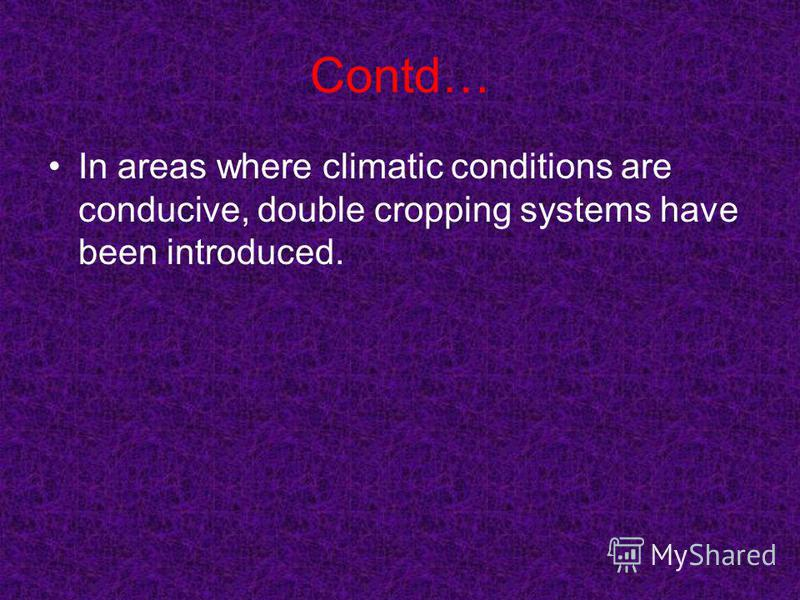 Contd… In areas where climatic conditions are conducive, double cropping systems have been introduced.