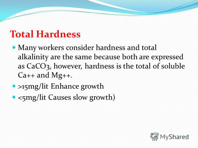 Total Hardness Many workers consider hardness and total alkalinity are the same because both are expressed as CaCO3, however, hardness is the total of soluble Ca++ and Mg++. >15mg/lit Enhance growth <5mg/lit Causes slow growth)
