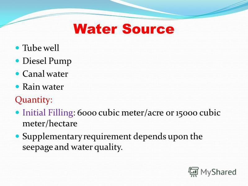 Water Source Tube well Diesel Pump Canal water Rain water Quantity: Initial Filling: 6000 cubic meter/acre or 15000 cubic meter/hectare Supplementary requirement depends upon the seepage and water quality.