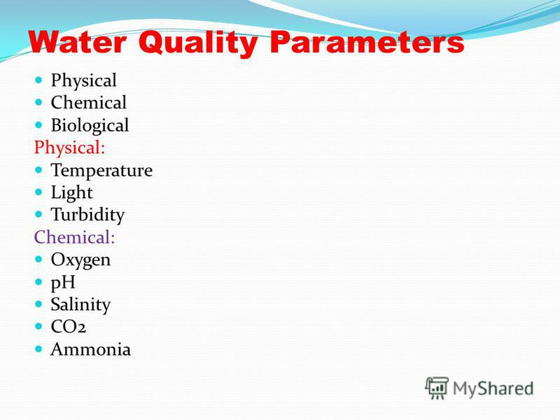 Water Quality Parameters Physical Chemical Biological Physical: Temperature Light Turbidity Chemical: Oxygen pH Salinity CO2 Ammonia