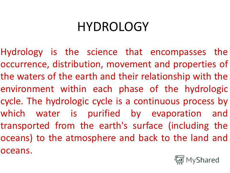 HYDROLOGY Hydrology is the science that encompasses the occurrence, distribution, movement and properties of the waters of the earth and their relationship with the environment within each phase of the hydrologic cycle. The hydrologic cycle is a cont