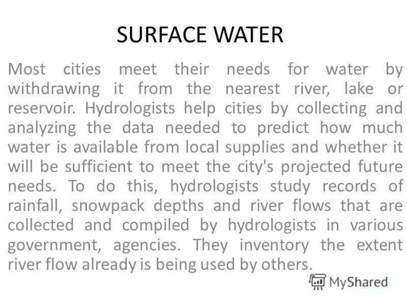 SURFACE WATER Most cities meet their needs for water by withdrawing it from the nearest river, lake or reservoir. Hydrologists help cities by collecting and analyzing the data needed to predict how much water is available from local supplies and whet