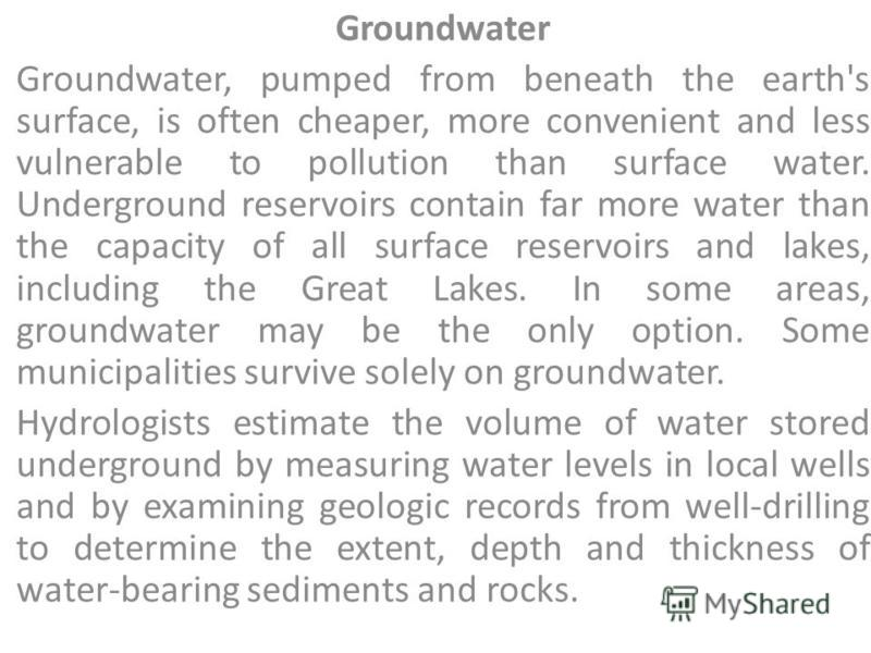 Groundwater Groundwater, pumped from beneath the earth's surface, is often cheaper, more convenient and less vulnerable to pollution than surface water. Underground reservoirs contain far more water than the capacity of all surface reservoirs and lak