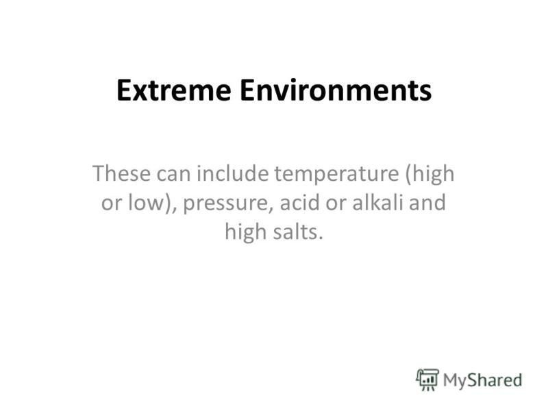 Extreme Environments These can include temperature (high or low), pressure, acid or alkali and high salts.