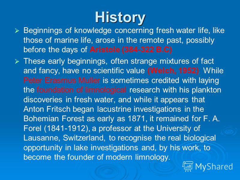 History Beginnings of knowledge concerning fresh water life, like those of marine life, arose in the remote past, possibly before the days of Aristole (384-322 B.C) These early beginnings, often strange mixtures of fact and fancy, have no scientific