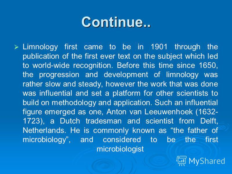 Continue.. Limnology first came to be in 1901 through the publication of the first ever text on the subject which led to world-wide recognition. Before this time since 1650, the progression and development of limnology was rather slow and steady, how