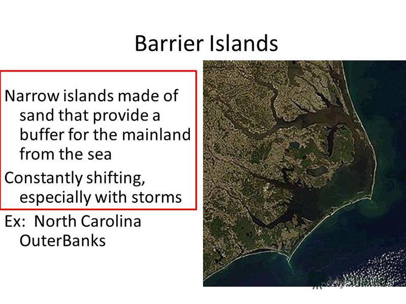 Barrier Islands Narrow islands made of sand that provide a buffer for the mainland from the sea Constantly shifting, especially with storms Ex: North Carolina OuterBanks