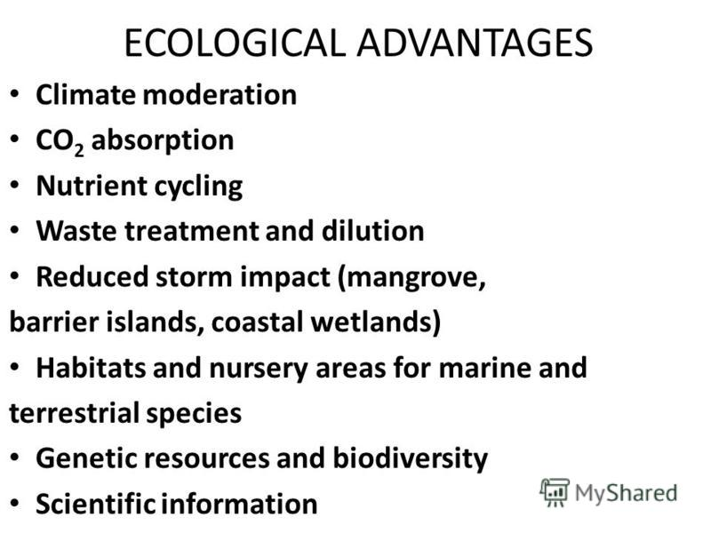 ECOLOGICAL ADVANTAGES Climate moderation Climate moderation CO 2 absorption CO 2 absorption Nutrient cycling Nutrient cycling Waste treatment and dilution Waste treatment and dilution Reduced storm impact (mangrove, Reduced storm impact (mangrove, ba