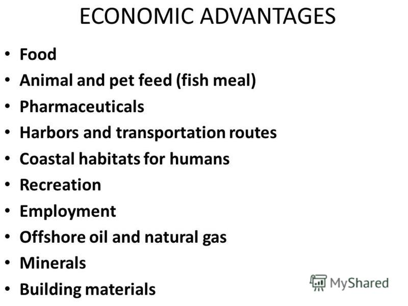 ECONOMIC ADVANTAGES Food Food Animal and pet feed (fish meal) Animal and pet feed (fish meal) Pharmaceuticals Pharmaceuticals Harbors and transportation routes Harbors and transportation routes Coastal habitats for humans Coastal habitats for humans