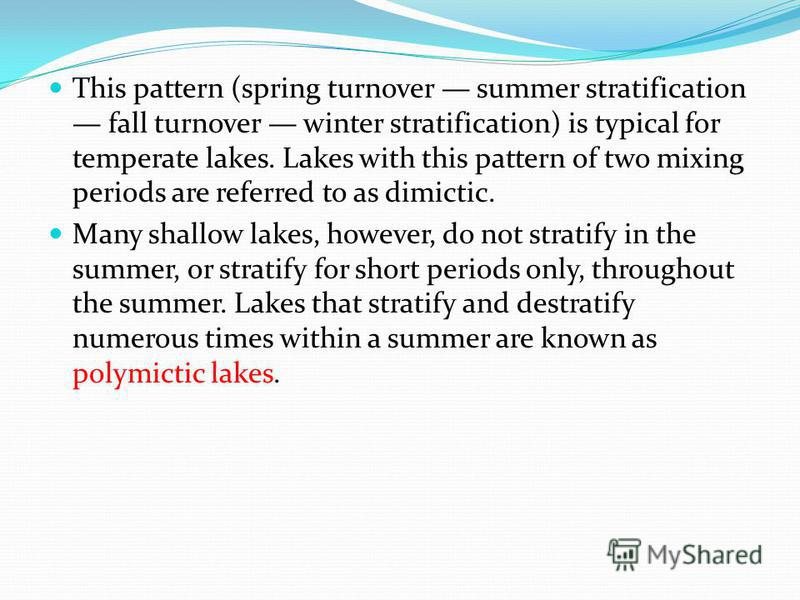 This pattern (spring turnover summer stratification fall turnover winter stratification) is typical for temperate lakes. Lakes with this pattern of two mixing periods are referred to as dimictic. Many shallow lakes, however, do not stratify in the su